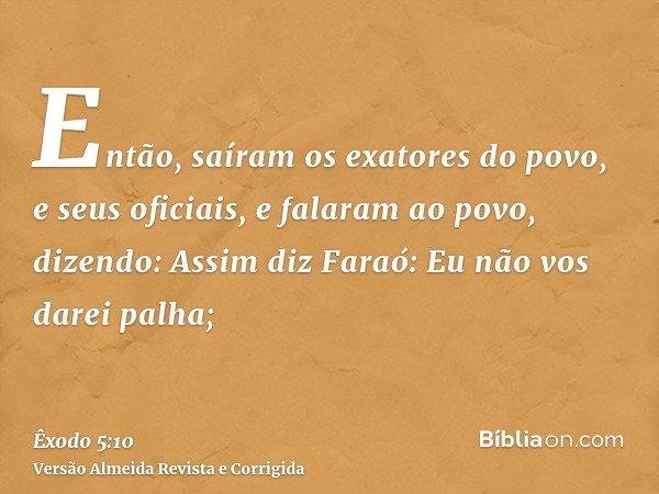 Então, saíram os exatores do povo, e seus oficiais, e falaram ao povo, dizendo: Assim diz Faraó: Eu não vos darei palha;