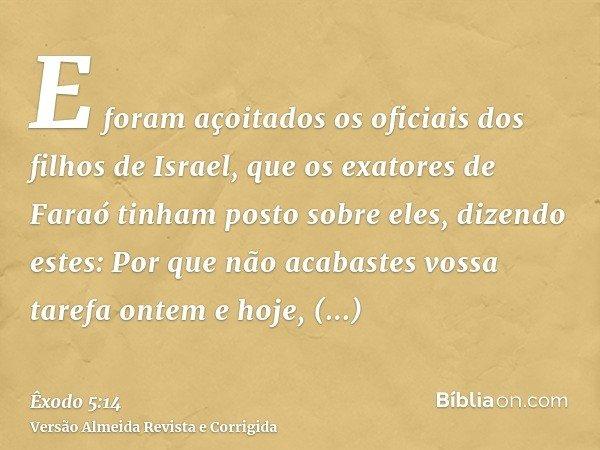 E foram açoitados os oficiais dos filhos de Israel, que os exatores de Faraó tinham posto sobre eles, dizendo estes: Por que não acabastes vossa tarefa ontem e
