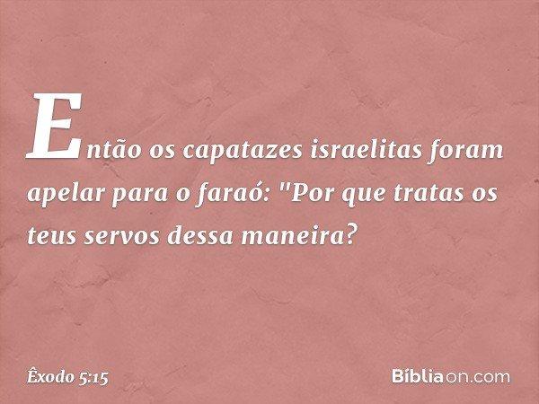 """Então os capatazes israelitas foram apelar para o faraó: """"Por que tratas os teus servos dessa maneira? -- Êxodo 5:15"""