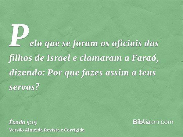 Pelo que se foram os oficiais dos filhos de Israel e clamaram a Faraó, dizendo: Por que fazes assim a teus servos?
