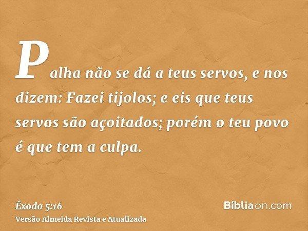 Palha não se dá a teus servos, e nos dizem: Fazei tijolos; e eis que teus servos são açoitados; porém o teu povo é que tem a culpa.