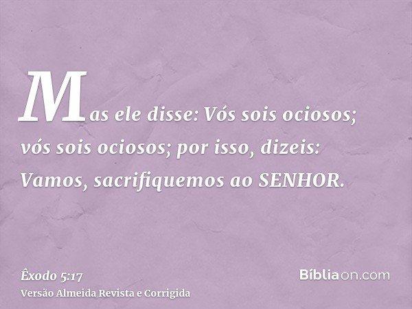 Mas ele disse: Vós sois ociosos; vós sois ociosos; por isso, dizeis: Vamos, sacrifiquemos ao SENHOR.