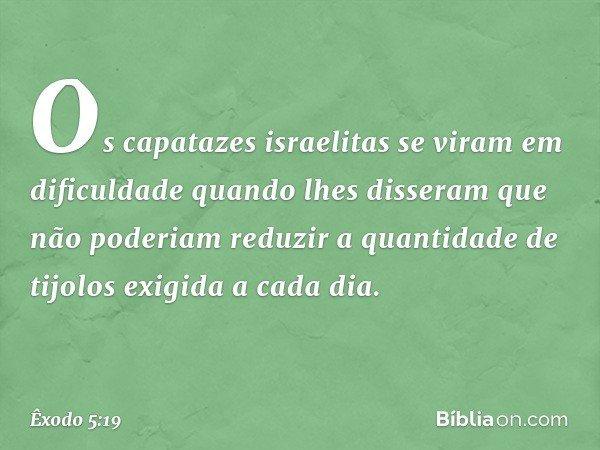 Os capatazes israelitas se viram em dificuldade quando lhes disseram que não poderiam reduzir a quantidade de tijolos exigida a cada dia. -- Êxodo 5:19
