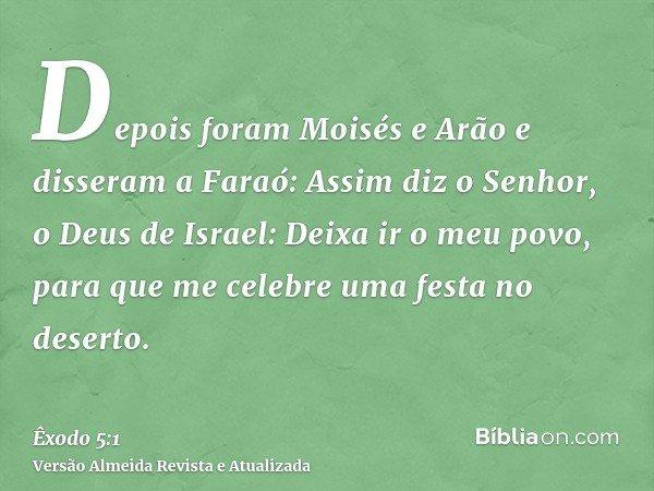 Depois foram Moisés e Arão e disseram a Faraó: Assim diz o Senhor, o Deus de Israel: Deixa ir o meu povo, para que me celebre uma festa no deserto.