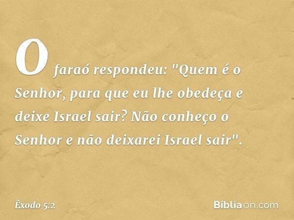 """O faraó respondeu: """"Quem é o Senhor, para que eu lhe obedeça e deixe Israel sair? Não conheço o Senhor e não deixarei Israel sair"""". -- Êxodo 5:2"""