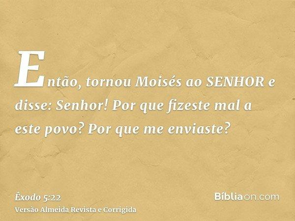 Então, tornou Moisés ao SENHOR e disse: Senhor! Por que fizeste mal a este povo? Por que me enviaste?