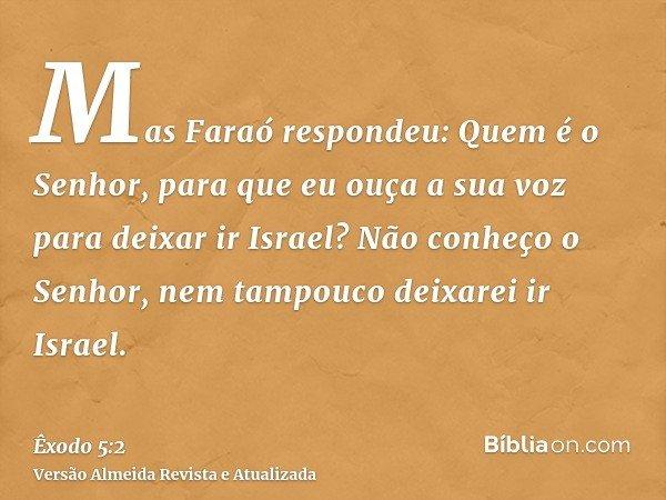 Mas Faraó respondeu: Quem é o Senhor, para que eu ouça a sua voz para deixar ir Israel? Não conheço o Senhor, nem tampouco deixarei ir Israel.