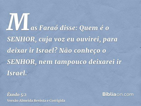 Mas Faraó disse: Quem é o SENHOR, cuja voz eu ouvirei, para deixar ir Israel? Não conheço o SENHOR, nem tampouco deixarei ir Israel.