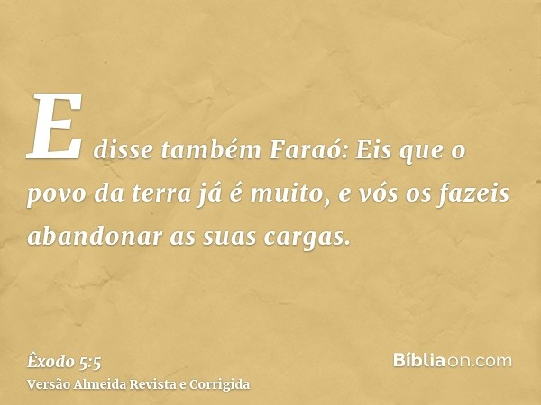 E disse também Faraó: Eis que o povo da terra já é muito, e vós os fazeis abandonar as suas cargas.