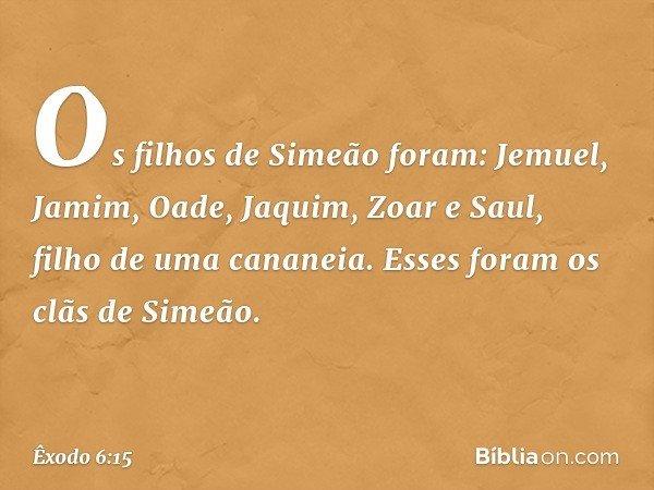 Os filhos de Simeão foram: Jemuel, Jamim, Oade, Jaquim, Zoar e Saul, filho de uma cananeia. Esses foram os clãs de Simeão. -- Êxodo 6:15