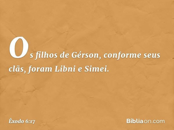 Os filhos de Gérson, conforme seus clãs, foram Libni e Simei. -- Êxodo 6:17