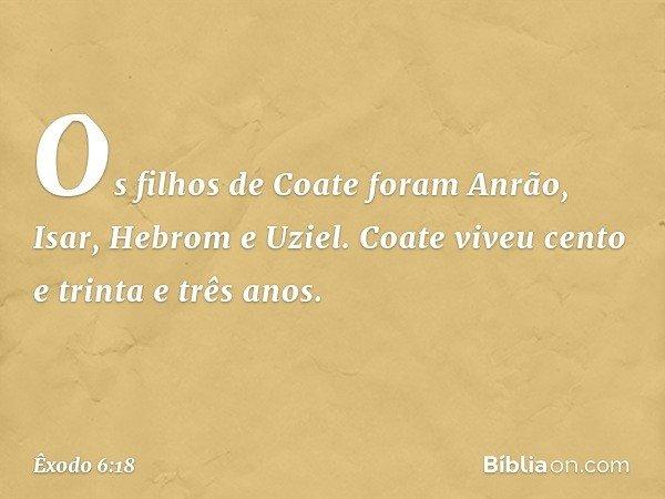 Os filhos de Coate foram Anrão, Isar, Hebrom e Uziel. Coate viveu cento e trinta e três anos. -- Êxodo 6:18
