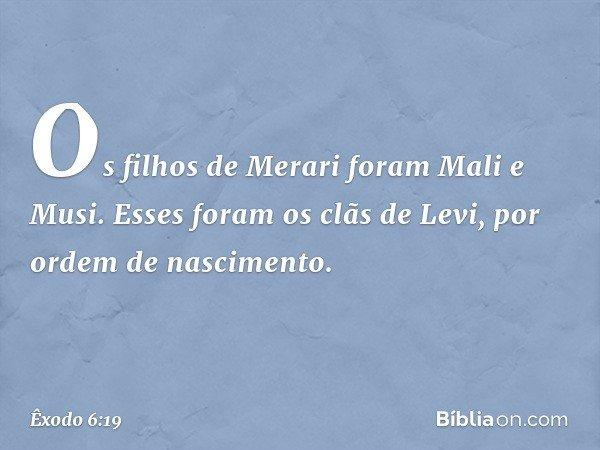 Os filhos de Merari foram Mali e Musi. Esses foram os clãs de Levi, por ordem de nascimento. -- Êxodo 6:19