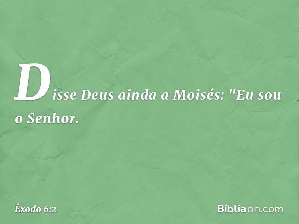 """Disse Deus ainda a Moisés: """"Eu sou o Senhor. -- Êxodo 6:2"""
