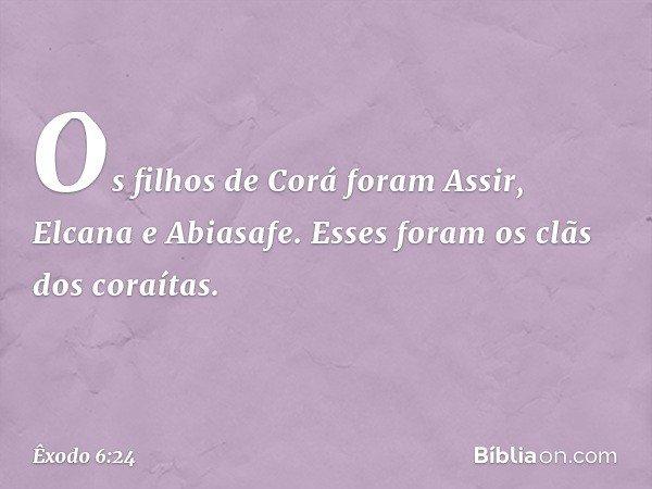 Os filhos de Corá foram Assir, Elcana e Abiasafe. Esses foram os clãs dos coraítas. -- Êxodo 6:24