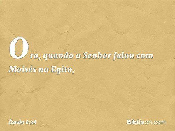 Ora, quando o Senhor falou com Moisés no Egito, -- Êxodo 6:28