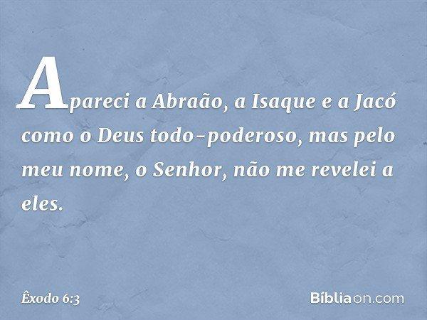 Apareci a Abraão, a Isaque e a Jacó como o Deus todo-poderoso, mas pelo meu nome, o Senhor, não me revelei a eles. -- Êxodo 6:3