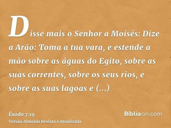 Disse mais o Senhor a Moisés: Dize a Arão: Toma a tua vara, e estende a mão sobre as águas do Egito, sobre as suas correntes, sobre os seus rios, e sobre as sua