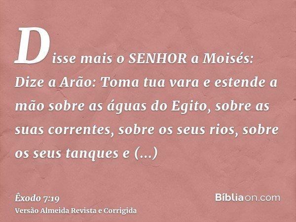 Disse mais o SENHOR a Moisés: Dize a Arão: Toma tua vara e estende a mão sobre as águas do Egito, sobre as suas correntes, sobre os seus rios, sobre os seus tan