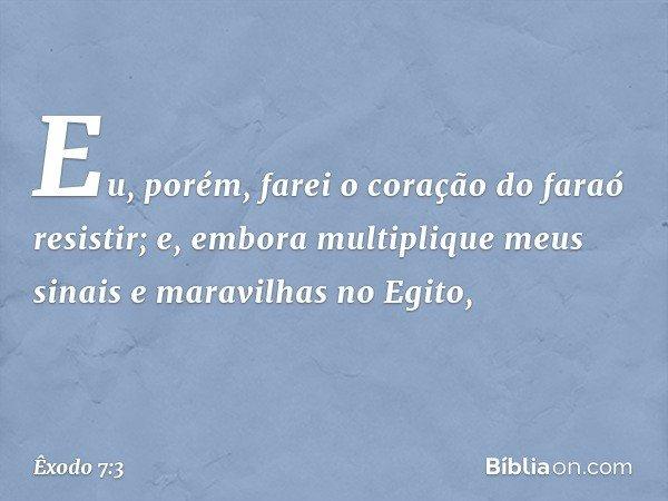 Eu, porém, farei o coração do faraó resistir; e, embora multiplique meus sinais e maravilhas no Egito, -- Êxodo 7:3