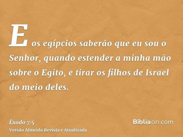 E os egípcios saberão que eu sou o Senhor, quando estender a minha mão sobre o Egito, e tirar os filhos de Israel do meio deles.