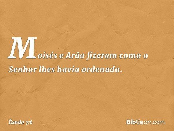 Moisés e Arão fizeram como o Senhor lhes havia ordenado. -- Êxodo 7:6