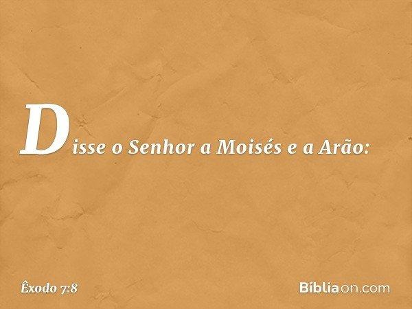 Disse o Senhor a Moisés e a Arão: -- Êxodo 7:8