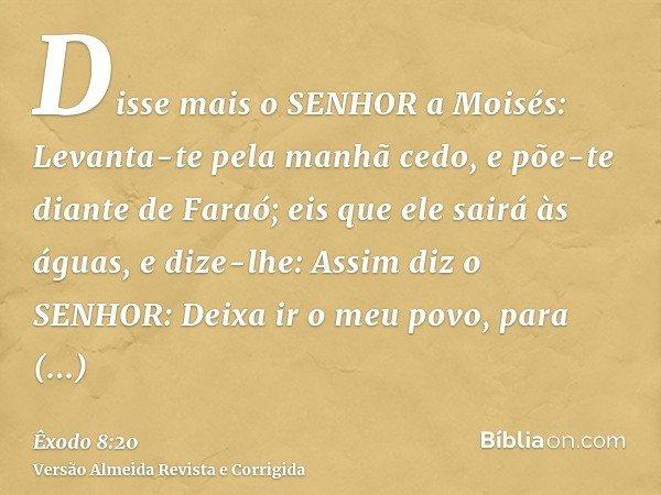 Disse mais o SENHOR a Moisés: Levanta-te pela manhã cedo, e põe-te diante de Faraó; eis que ele sairá às águas, e dize-lhe: Assim diz o SENHOR: Deixa ir o meu p