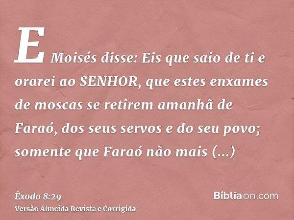 E Moisés disse: Eis que saio de ti e orarei ao SENHOR, que estes enxames de moscas se retirem amanhã de Faraó, dos seus servos e do seu povo; somente que Faraó