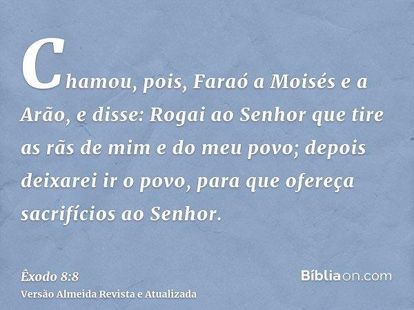 Chamou, pois, Faraó a Moisés e a Arão, e disse: Rogai ao Senhor que tire as rãs de mim e do meu povo; depois deixarei ir o povo, para que ofereça sacrifícios ao