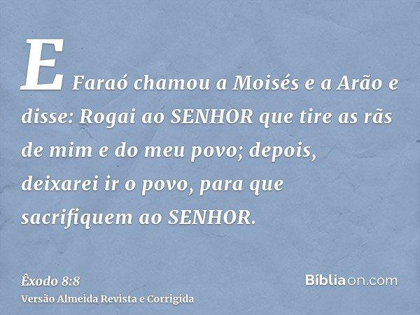 E Faraó chamou a Moisés e a Arão e disse: Rogai ao SENHOR que tire as rãs de mim e do meu povo; depois, deixarei ir o povo, para que sacrifiquem ao SENHOR.