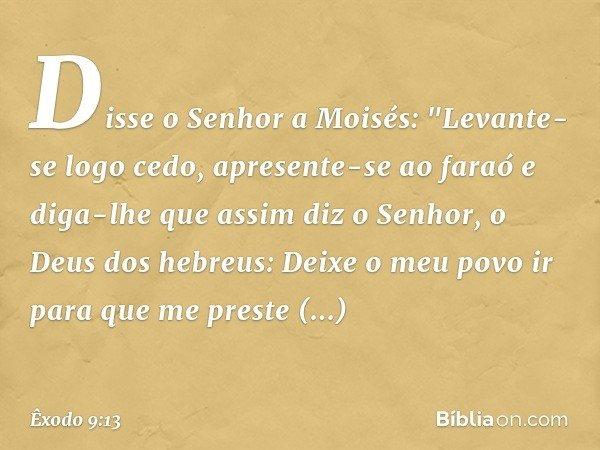 """Disse o Senhor a Moisés: """"Levante-se logo cedo, apresente-se ao faraó e diga-lhe que assim diz o Senhor, o Deus dos hebreus: Deixe o meu povo ir para que me pre"""