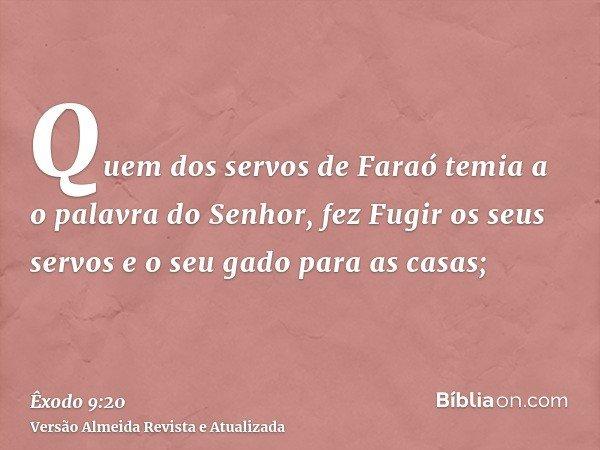 Quem dos servos de Faraó temia a o palavra do Senhor, fez Fugir os seus servos e o seu gado para as casas;