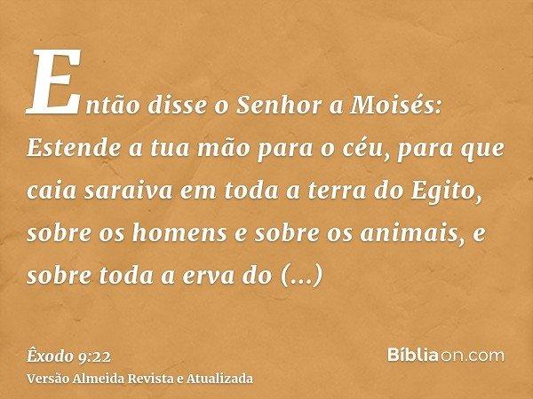 Então disse o Senhor a Moisés: Estende a tua mão para o céu, para que caia saraiva em toda a terra do Egito, sobre os homens e sobre os animais, e sobre toda a
