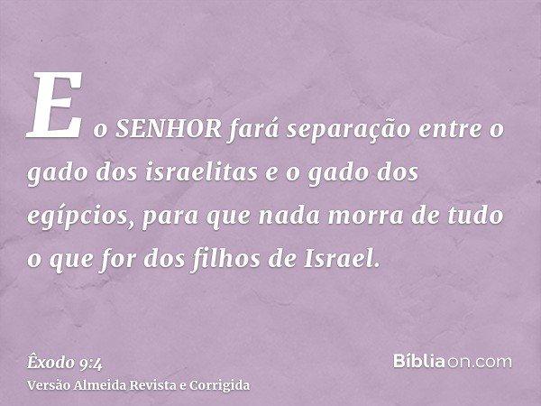 E o SENHOR fará separação entre o gado dos israelitas e o gado dos egípcios, para que nada morra de tudo o que for dos filhos de Israel.