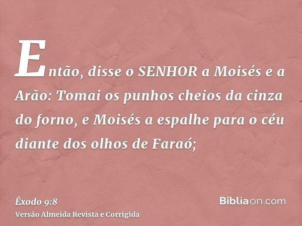 Então, disse o SENHOR a Moisés e a Arão: Tomai os punhos cheios da cinza do forno, e Moisés a espalhe para o céu diante dos olhos de Faraó;