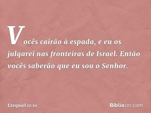 Vocês cairão à espada, e eu os julgarei nas fronteiras de Israel. Então vocês saberão que eu sou o Senhor. -- Ezequiel 11:10