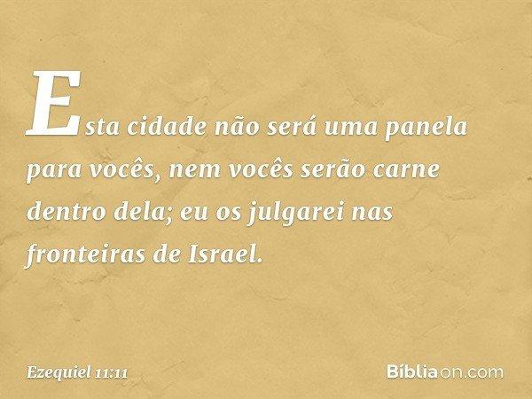 Esta cidade não será uma panela para vocês, nem vocês serão carne dentro dela; eu os julgarei nas fronteiras de Israel. -- Ezequiel 11:11