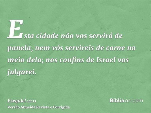 Esta cidade não vos servirá de panela, nem vós servireis de carne no meio dela; nos confins de Israel vos julgarei.