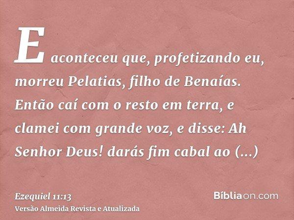 E aconteceu que, profetizando eu, morreu Pelatias, filho de Benaías. Então caí com o resto em terra, e clamei com grande voz, e disse: Ah Senhor Deus! darás fim
