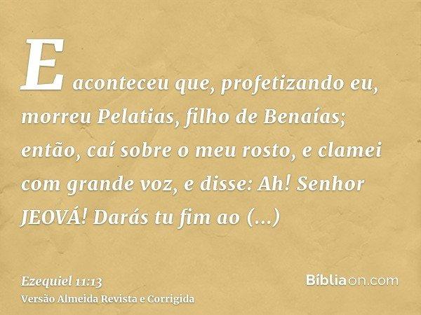 E aconteceu que, profetizando eu, morreu Pelatias, filho de Benaías; então, caí sobre o meu rosto, e clamei com grande voz, e disse: Ah! Senhor JEOVÁ! Darás tu