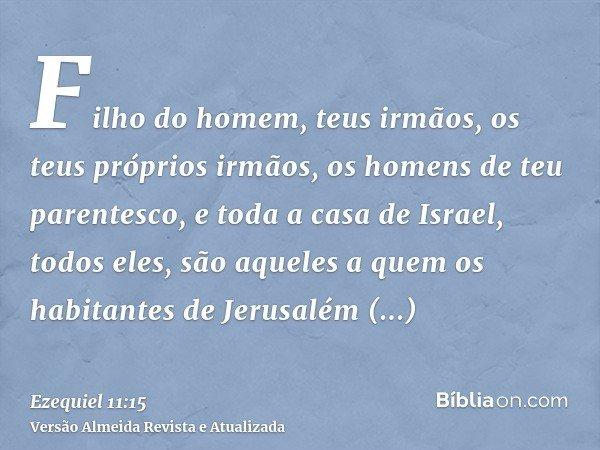 Filho do homem, teus irmãos, os teus próprios irmãos, os homens de teu parentesco, e toda a casa de Israel, todos eles, são aqueles a quem os habitantes de Jeru
