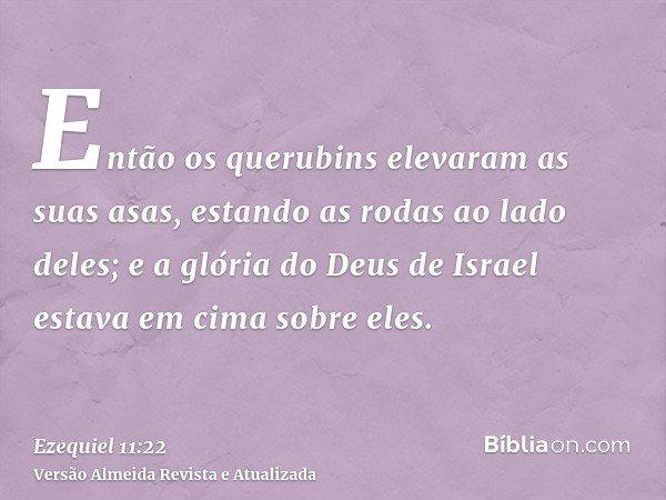 Então os querubins elevaram as suas asas, estando as rodas ao lado deles; e a glória do Deus de Israel estava em cima sobre eles.