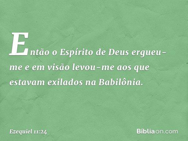 Então o Espírito de Deus ergueu-me e em visão levou-me aos que estavam exilados na Babilônia. -- Ezequiel 11:24