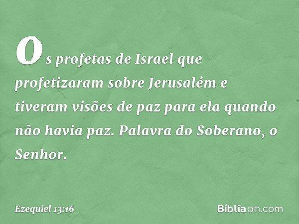 os profetas de Israel que profetizaram sobre Jerusalém e tiveram visões de paz para ela quando não havia paz. Palavra do Soberano, o Senhor. -- Ezequiel 13:16