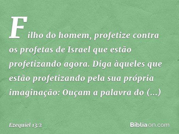 """""""Filho do homem, profetize contra os profetas de Israel que estão profetizando agora. Diga àqueles que estão profetizando pela sua própria imaginação: Ouçam a p"""