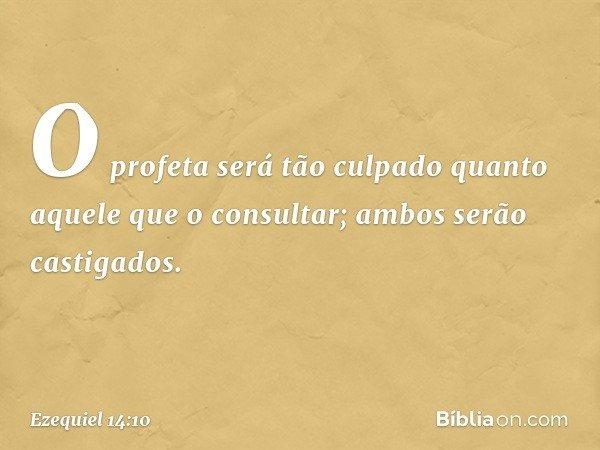 O profeta será tão culpado quanto aquele que o consultar; ambos serão castigados. -- Ezequiel 14:10