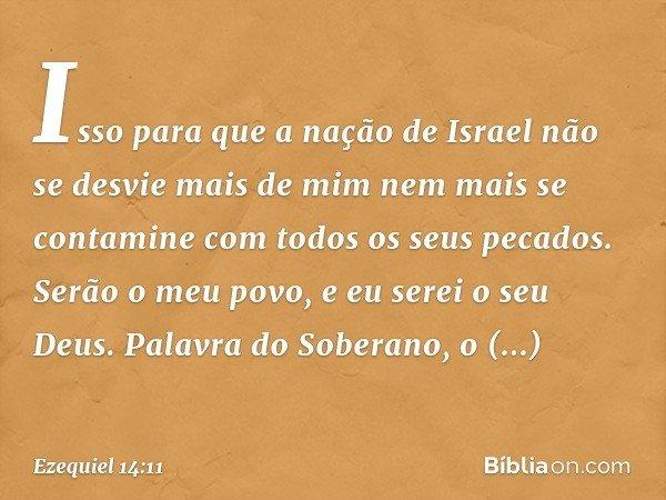 Isso para que a nação de Israel não se desvie mais de mim nem mais se contamine com todos os seus pecados. Serão o meu povo, e eu serei o seu Deus. Palavra do S