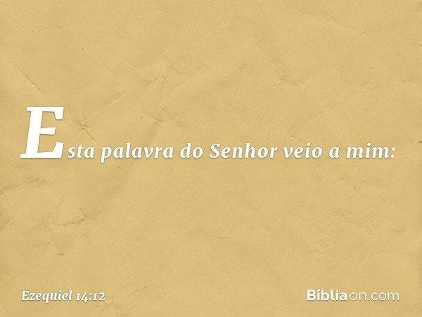 Esta palavra do Senhor veio a mim: -- Ezequiel 14:12