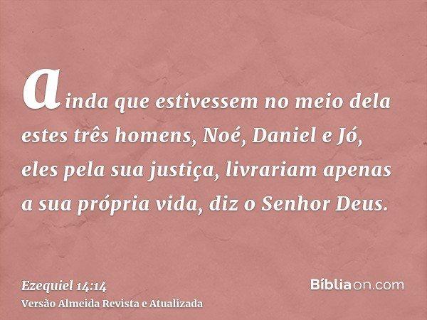 ainda que estivessem no meio dela estes três homens, Noé, Daniel e Jó, eles pela sua justiça, livrariam apenas a sua própria vida, diz o Senhor Deus.